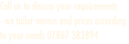Call us to discuss your requirements  - we tailor menus and pri