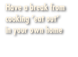 Have a break from cooking 'eat out'  in your own home