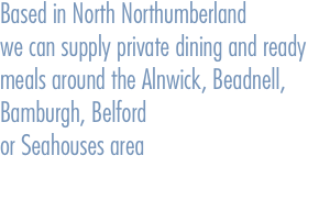 Based in North Northumberland  we can supply private dining and